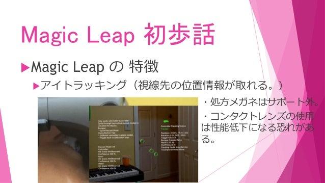 Magic Leap 初歩話 Magic Leap の 特徴 アイトラッキング(視線先の位置情報が取れる。) ・処方メガネはサポート外。 ・コンタクトレンズの使用 は性能低下になる恐れがあ る。
