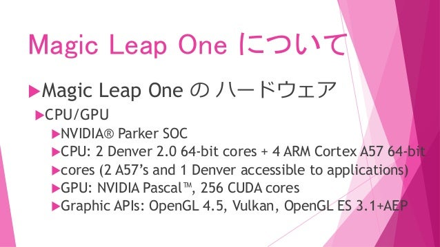 Magic Leap One について Magic Leap One の ハードウェア CPU/GPU NVIDIA® Parker SOC CPU: 2 Denver 2.0 64-bit cores + 4 ARM Cortex A...