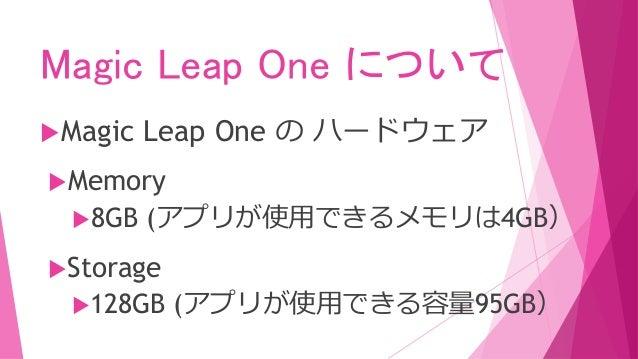 Magic Leap One について Magic Leap One の ハードウェア Memory 8GB (アプリが使用できるメモリは4GB) Storage 128GB (アプリが使用できる容量95GB)