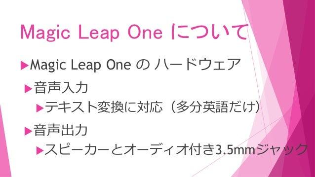 Magic Leap One について Magic Leap One の ハードウェア 音声入力 テキスト変換に対応(多分英語だけ) 音声出力 スピーカーとオーディオ付き3.5mmジャック