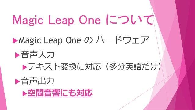Magic Leap One について Magic Leap One の ハードウェア 音声入力 テキスト変換に対応(多分英語だけ) 音声出力 空間音響にも対応