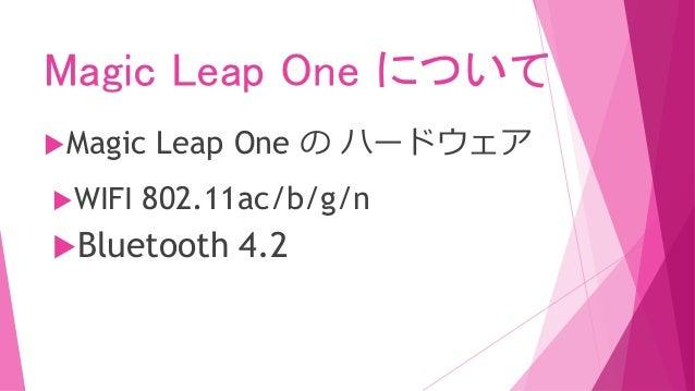 Magic Leap One について Magic Leap One の ハードウェア WIFI 802.11ac/b/g/n Bluetooth 4.2
