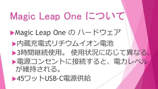 Magic Leap One について Magic Leap One の ハードウェア 内蔵充電式リチウムイオン電池 3時間継続使用。 使用状況に応じて異なる。 電源コンセントに接続すると、電力レベル が維持される。 45ワットUSB...