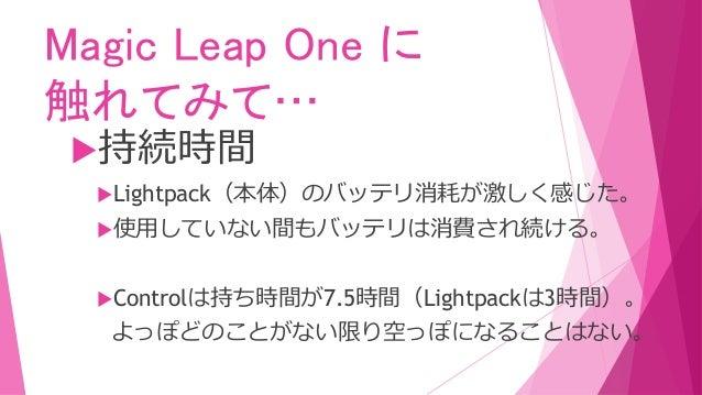 Magic Leap One に 触れてみて… 持続時間 Lightpack(本体)のバッテリ消耗が激しく感じた。 使用していない間もバッテリは消費され続ける。 Controlは持ち時間が7.5時間(Lightpackは3時間)。 よっ...