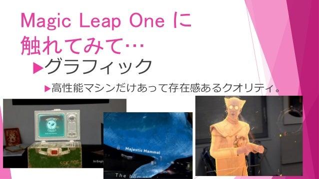 Magic Leap One に 触れてみて… グラフィック 高性能マシンだけあって存在感あるクオリティ。