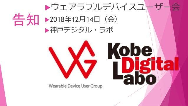 告知 ウェアラブルデバイスユーザー会 2018年12月14日(金) 神戸デジタル・ラボ