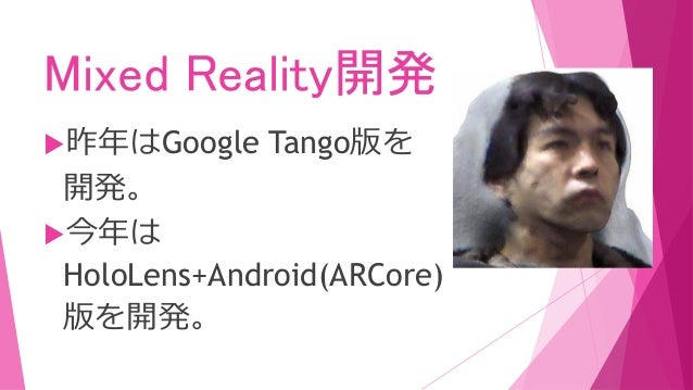 Mixed Reality開発 昨年はGoogle Tango版を 開発。 今年は HoloLens+Android(ARCore) 版を開発。