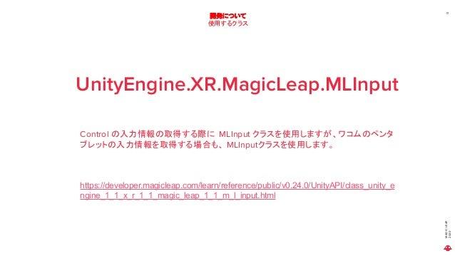 MAGICLEAP 2020 17 開発について 使用するクラス UnityEngine.XR.MagicLeap.MLInput Control の入力情報の取得する際に MLInput クラスを使用しますが、ワコムのペンタ ブレットの入力情...