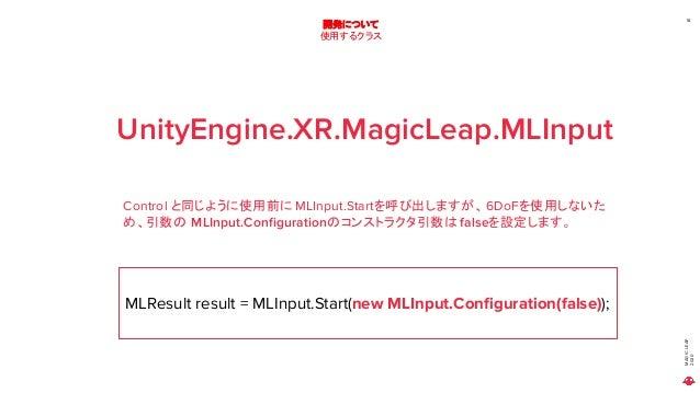 MAGICLEAP 2020 18 開発について 使用するクラス UnityEngine.XR.MagicLeap.MLInput Control と同じように使用前に MLInput.Startを呼び出しますが、6DoFを使用しないた め、引...