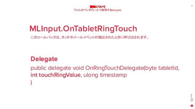 MAGICLEAP 2020 24 開発について ワコムのペンタブレットで使用するdelegate MLInput.OnTabletRingTouch このコールバックは、タッチホイールイベントが検出されたときに呼び出されます。 public ...