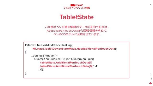 MAGICLEAP 2020 37 開発について ワコムのペンタブレットの情報 TabletState この例はペンの傾き情報のデータが有効であれば、 AddtionalPenTouchDataから回転情報を求めて、 ペンの3Dモデルに反映させ...