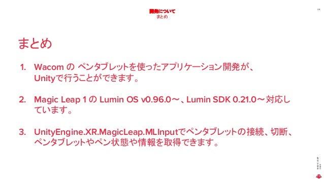 MAGICLEAP 2020 39 開発について まとめ まとめ 1. Wacom の ペンタブレットを使ったアプリケーション開発が、 Unityで行うことができます。 2. Magic Leap 1 の Lumin OS v0.96.0~、L...