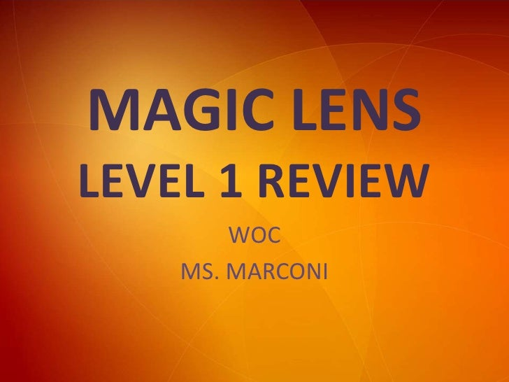 MAGIC LENSLEVEL 1 REVIEW<br />WOC<br />MS. MARCONI<br />