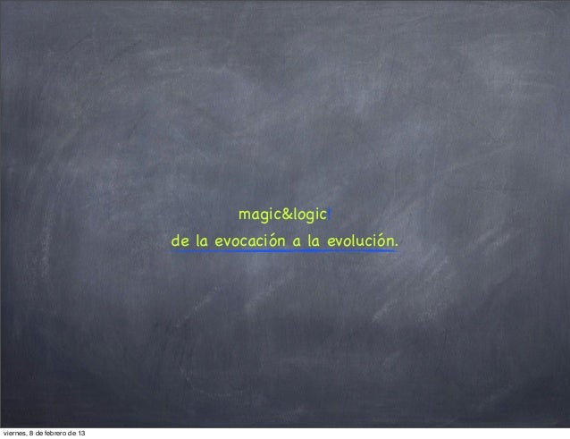 magic&logic!                              de la evocación a la evolución.viernes, 8 de febrero de 13
