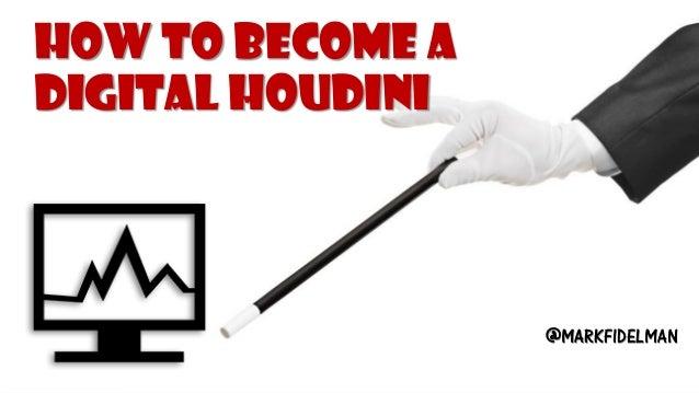 How to Become a Digital Houdini@MARKFIDELMAN