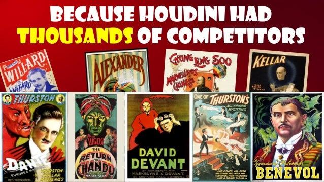 Because Houdini had thousandsof competitors