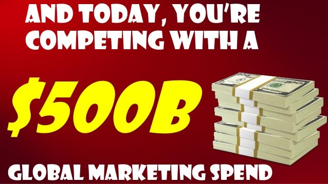 And today, You're competing with a  $500b  Global Marketing spend