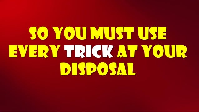 So you must use every trickat your disposal
