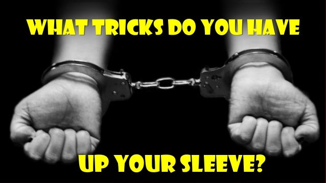 What tricks do you haveUp your sleeve?