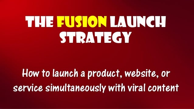 THE FUSIONLaunch STRATEGY How to launch a product, website, or service simultaneously with viral content