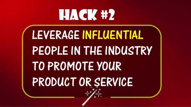 Hack #2  LEVERAGE INFLUENTIALPEOPLE IN THE INDUSTRY TO PROMOTE YOUR PRODUCT OR SERVICE