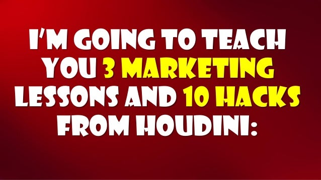 I'm going to teach you3 marketing Lessonsand10 hacks from Houdini: