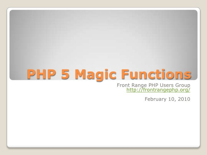 PHP 5 Magic Functions<br />Front Range PHP Users Group<br />http://frontrangephp.org/<br />February 10, 2010<br />