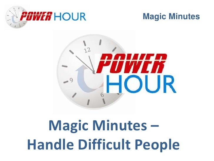 Magic Minutes  Magic Minutes –Handle Difficult People
