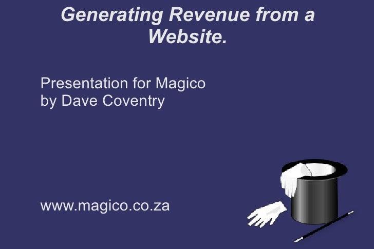 <ul>Generating Revenue from a Website. </ul><ul><li>Presentation for Magico by Dave Coventry www.magico.co.za </li></ul>