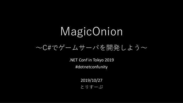 MagicOnion 〜C#でゲームサーバを開発しよう〜 .NET Conf in Tokyo 2019 #dotnetconfunity 2019/10/27 とりすーぷ