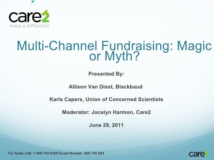 <ul><li>  Multi-Channel Fundraising: Magic or Myth? </li></ul>For Audio Call: 1-408-792-6300 Event Number: 668 795 683 Pr...