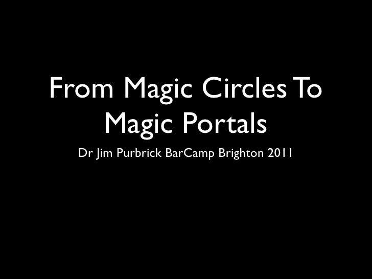 From Magic Circles To    Magic Portals  Dr Jim Purbrick BarCamp Brighton 2011