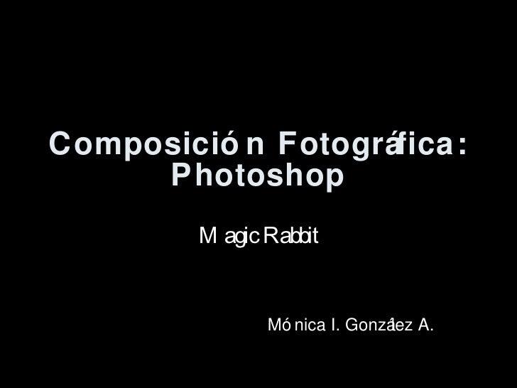 Composici ón Fotográfica: Photoshop Magic Rabbit M ónica I. González A.