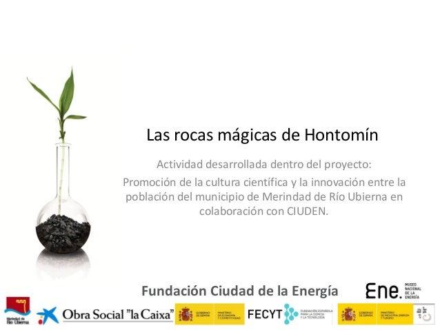 Las rocas mágicas de Hontomín Actividad desarrollada dentro del proyecto: Promoción de la cultura científica y la innovaci...