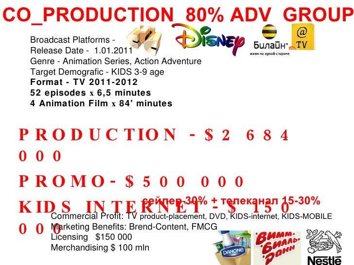 PRODUCTION - $2 684 000 PROMO- $500 000 KIDS INTERNET - $ 150 000 CO_PRODUCTION  80% ADV  GROUP cейлер 30% + телеканал 15-...