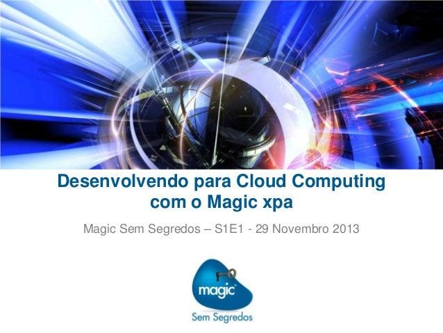 Desenvolvendo para Cloud Computing com o Magic xpa Magic Sem Segredos – S1E1 - 29 Novembro 2013