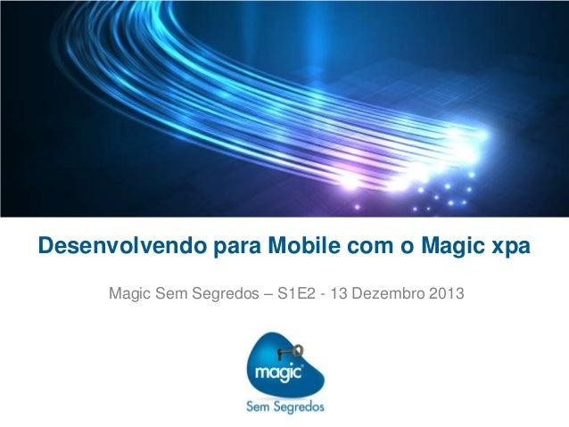 Desenvolvendo para Mobile com o Magic xpa Magic Sem Segredos – S1E2 - 13 Dezembro 2013