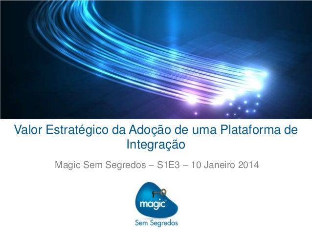 Valor Estratégico da Adoção de uma Plataforma de Integração Magic Sem Segredos – S1E3 – 10 Janeiro 2014