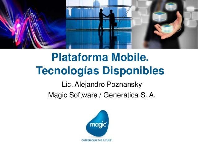 Plataforma Mobile. Tecnologías Disponibles Lic. Alejandro Poznansky Magic Software / Generatica S. A.