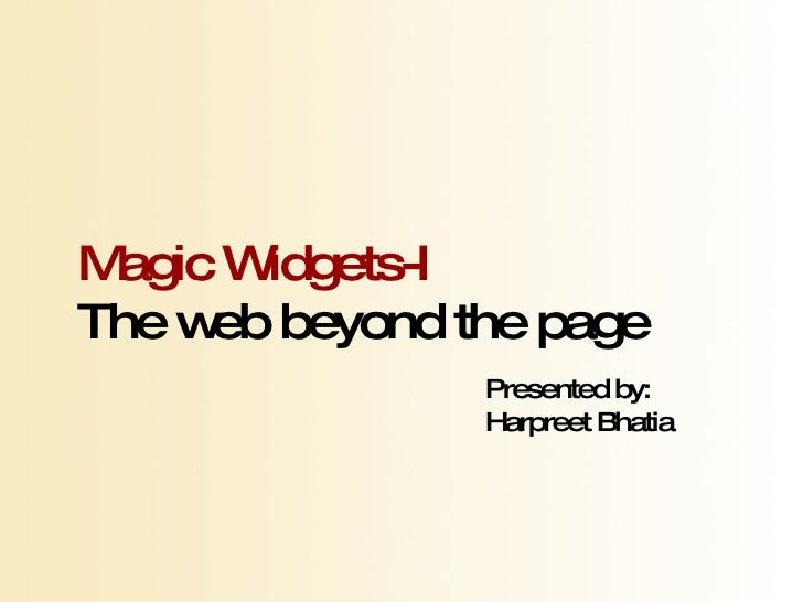 Magic Widgets-I The web beyond the page Presented by: Harpreet Bhatia