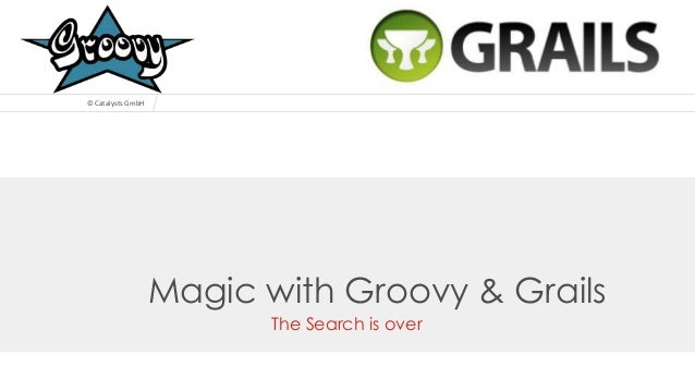 © Catalysts GmbH  Magic with Groovy & Grails The Search is over © Catalysts GmbH