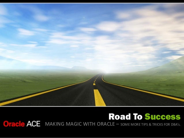 Road To Success MAKING MAGIC WITH ORACLE – SOME MORE TIPS & TRICKS FOR DBA's.