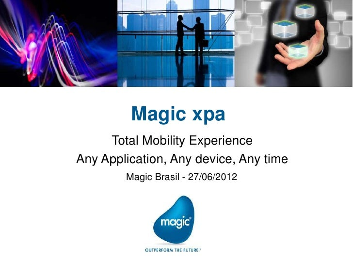 Magic xpa     Total Mobility ExperienceAny Application, Any device, Any time        Magic Brasil - 27/06/2012