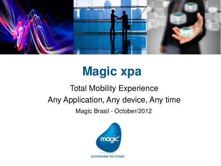 Magic xpa     Total Mobility ExperienceAny Application, Any device, Any time       Magic Brasil - October/2012