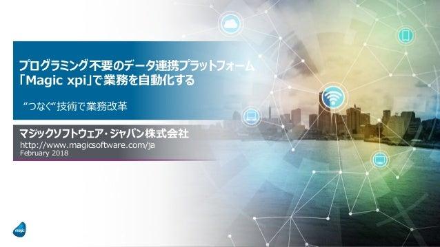 """プログラミング不要のデータ連携プラットフォーム 「Magic xpi」で業務を自動化する """"つなぐ""""技術で業務改革 マジックソフトウェア・ジャパン株式会社 http://www.magicsoftware.com/ja February 2018"""
