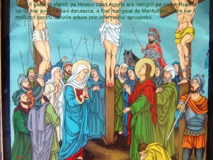 . L-ar fi gasit, in sfarsit, pe Hristos cand Acesta era rastignit pe cruce. Rusinat ca nu mai avea ce sa-I daruiasca, a fo...