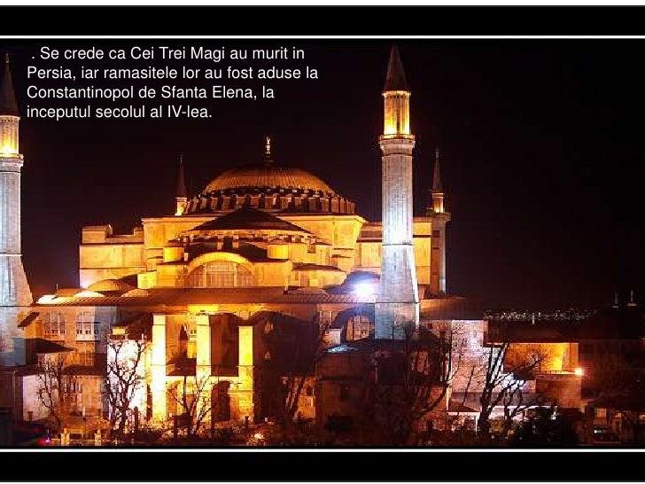 .. Se crede ca Cei Trei Magi au murit in Persia, iar ramasitele lor au fost aduse la Constantinopol de Sfanta Elena, la in...