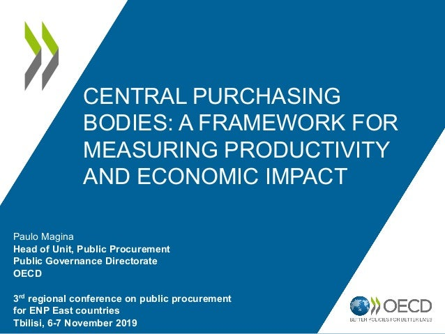 CENTRAL PURCHASING BODIES: A FRAMEWORK FOR MEASURING PRODUCTIVITY AND ECONOMIC IMPACT Paulo Magina Head of Unit, Public Pr...