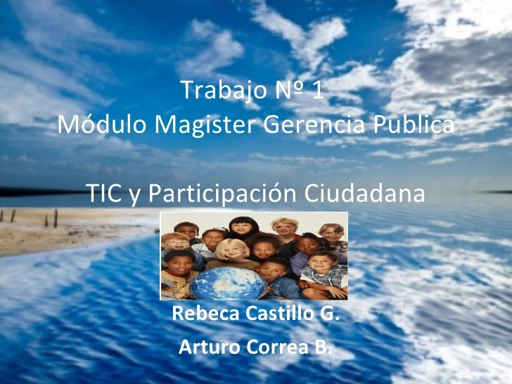Rebeca Castillo G. Arturo Correa B. Trabajo Nº 1  Módulo Magister Gerencia Publica TIC y Participación Ciudadana
