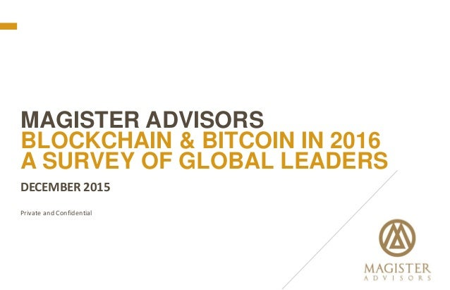 DECEMBER 2015 Private and Confidential MAGISTER ADVISORS BLOCKCHAIN & BITCOIN IN 2016 A SURVEY OF GLOBAL LEADERS